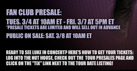 Fan Club Presale: Tues. 3-4 at 10am ET - Fri. 3-7 at 5pm ET - Presale tickets are limited and will sell out in advance - Public on sale: Sat. 3-8 at 10am ET - Ready to see Luke in concert? Here's how to get your tickets: log into the nut house, check out the tour presales page and click on the tix link next to the tour date listing!