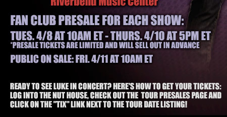 Fan Club Presale For Each Show: Tues. 4-8 at 10am ET - Thurs. 4-10 at 5pm ET - Presale tickets are limited and will sell out in advance - Public on sale: Fri. 4-11 at 10am ET - Ready to see Luke in concert? Here's how to get your tickets: log into the nut house, check out the tour presales page and click on the tix link next to the tour date listing!