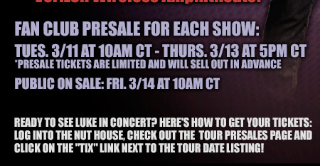Fan Club Presale For Each Show: Tues. 3-11 at 10am CT - Thurs. 3-13 at 5pm CT - Presale tickets are limited and will sell out in advance - Public on sale: Fri. 3-14 at 10am CT - Ready to see Luke in concert? Here's how to get your tickets: log into the nut house, check out the tour presales page and click on the tix link next to the tour date listing!
